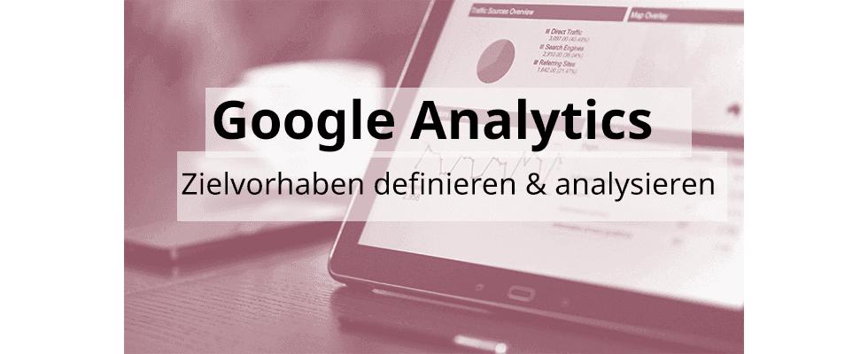 Google Analytics Hands-On: Zielvorhaben definieren und analysieren