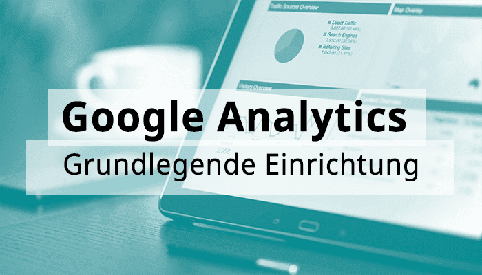 Google Analytics Hands-On: Grundlegende Einrichtung