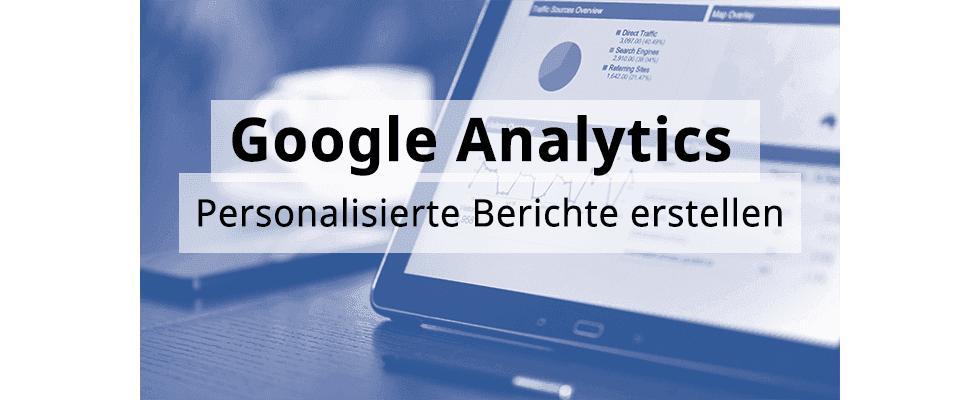 Google Analytics Hands-On: Personalisierte Berichte erstellen