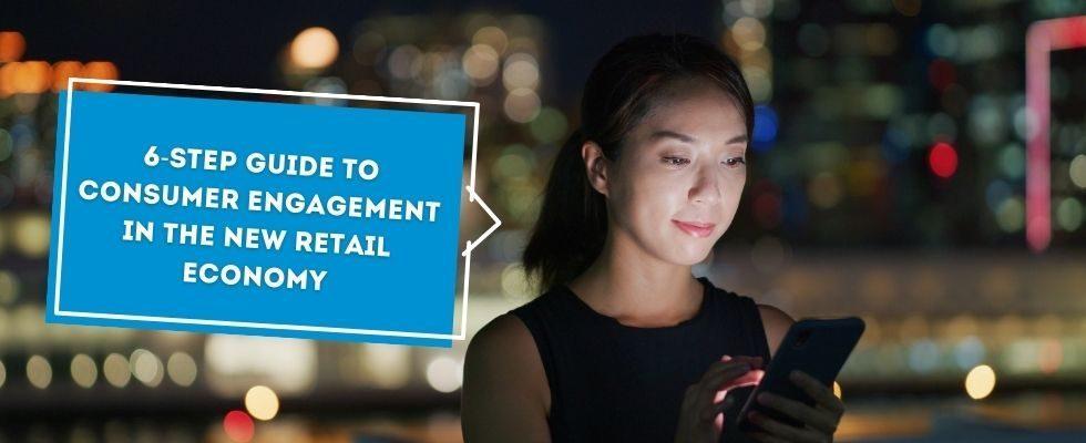 Whitepaper: 6 Schritte zum Consumer Engagement in der New Retail Economy