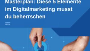 Masterplan: Diese 5 Elemente im Digitalmarketing musst du beherrschen